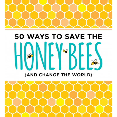 50 Ways to Save the Honey Bees (and Change the World)